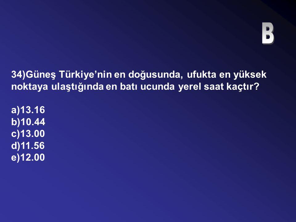 B 34)Güneş Türkiye'nin en doğusunda, ufukta en yüksek noktaya ulaştığında en batı ucunda yerel saat kaçtır