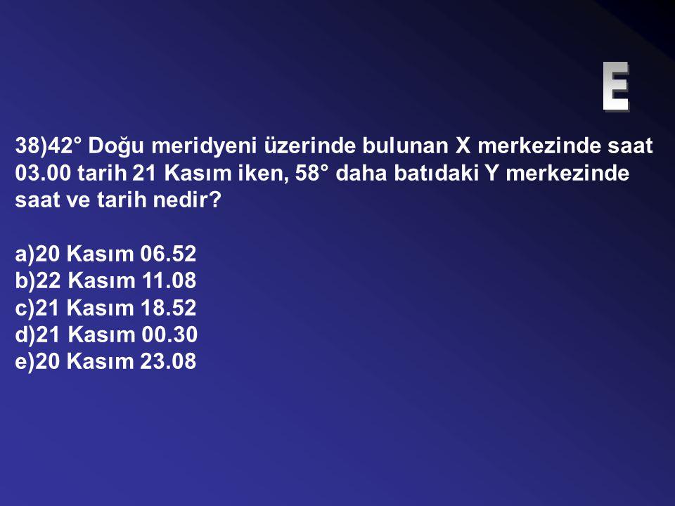 E 38)42° Doğu meridyeni üzerinde bulunan X merkezinde saat 03.00 tarih 21 Kasım iken, 58° daha batıdaki Y merkezinde saat ve tarih nedir
