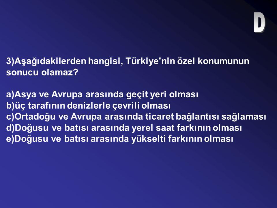 D 3)Aşağıdakilerden hangisi, Türkiye'nin özel konumunun sonucu olamaz