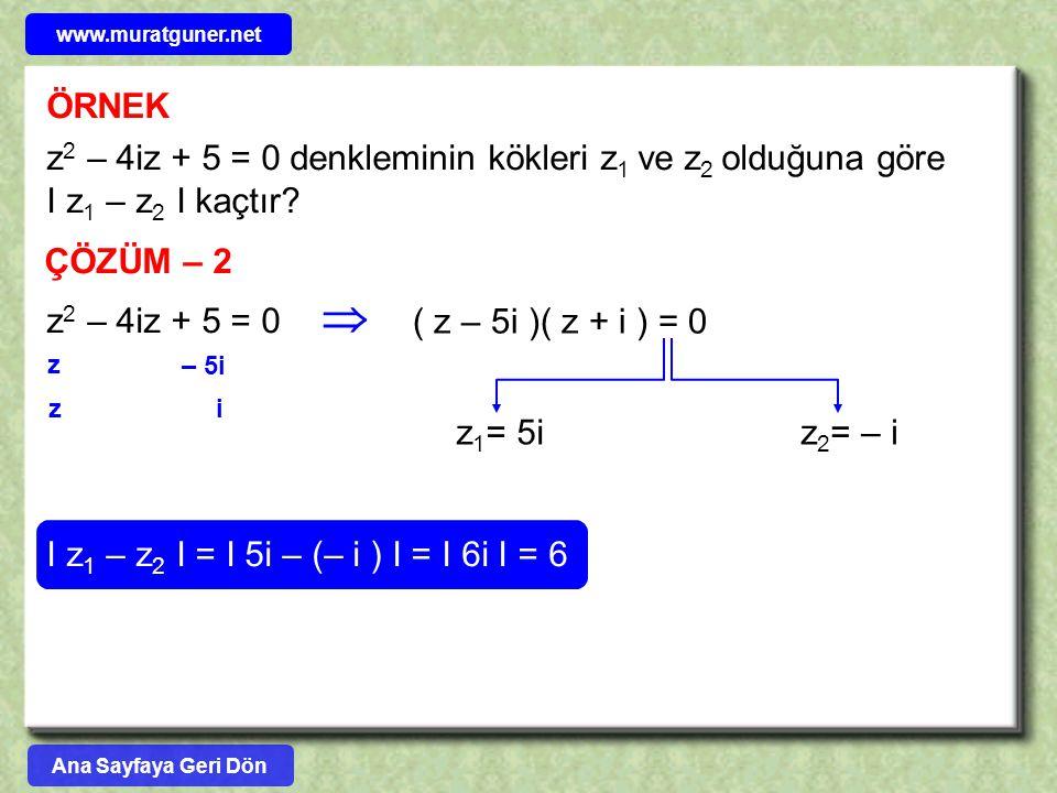 www.muratguner.net ÖRNEK. z2 – 4iz + 5 = 0 denkleminin kökleri z1 ve z2 olduğuna göre I z1 – z2 I kaçtır