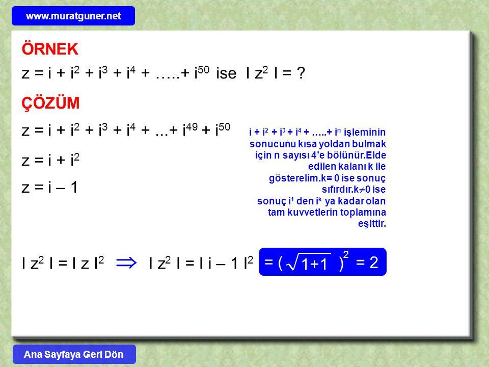 ÖRNEK z = i + i2 + i3 + i4 + …..+ i50 ise I z2 I = ÇÖZÜM