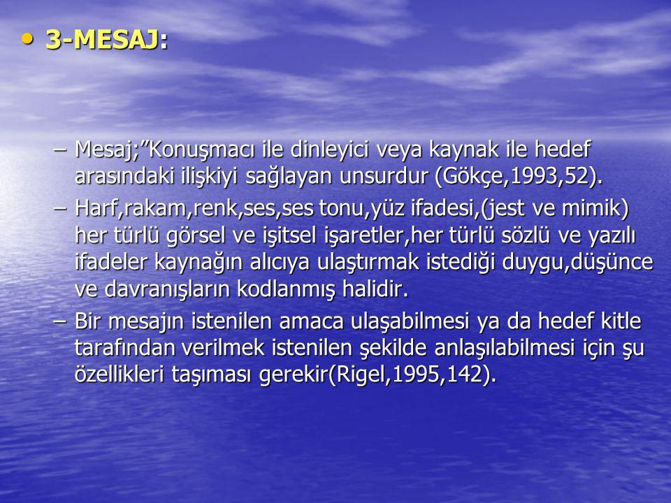 3-MESAJ: Mesaj; Konuşmacı ile dinleyici veya kaynak ile hedef arasındaki ilişkiyi sağlayan unsurdur (Gökçe,1993,52).