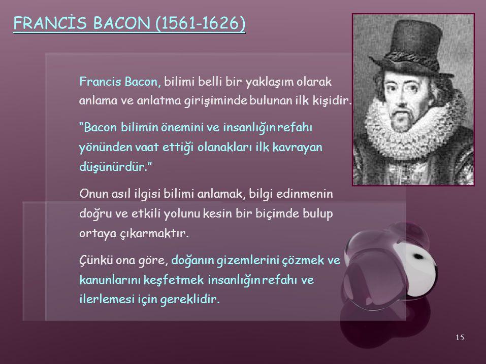 FRANCİS BACON (1561-1626) Francis Bacon, bilimi belli bir yaklaşım olarak. anlama ve anlatma girişiminde bulunan ilk kişidir.