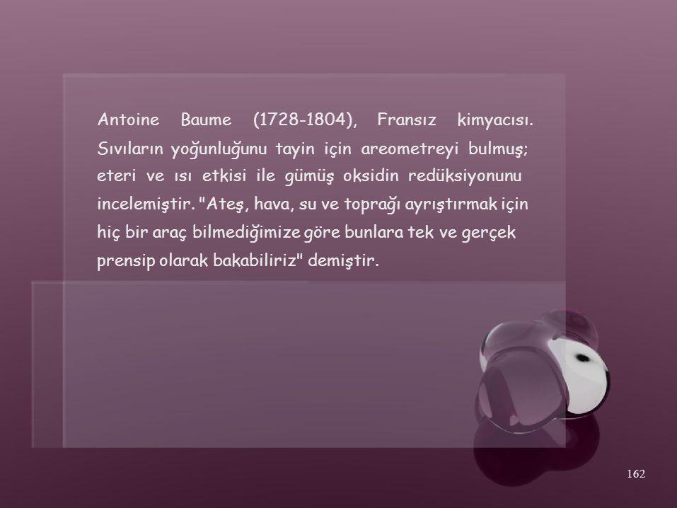Antoine Baume. (1728-1804), Fransız. kimyacısı. Sıvıların yoğunluğunu tayin için areometreyi bulmuş;