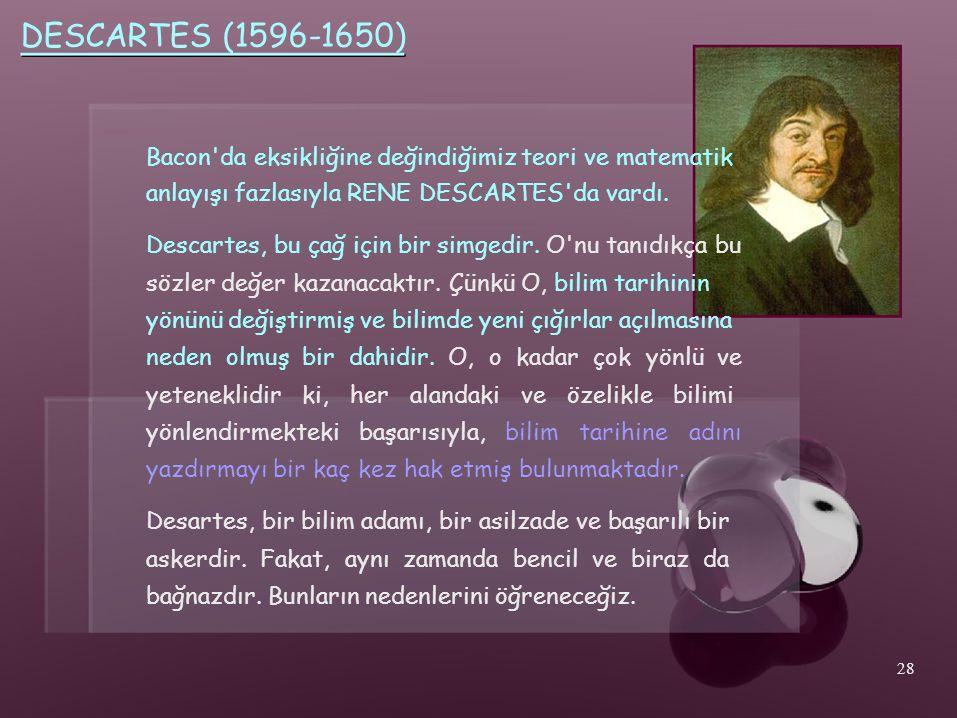 DESCARTES (1596-1650) Bacon da eksikliğine değindiğimiz teori ve matematik. anlayışı fazlasıyla RENE DESCARTES da vardı.
