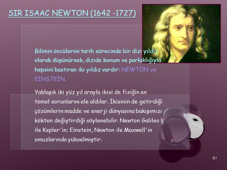 SIR ISAAC NEWTON (1642 -1727) Bilimin öncülerini tarih sürecinde bir dizi yıldız. olarak düşünürsek, dizide konum ve parlaklığıyla.
