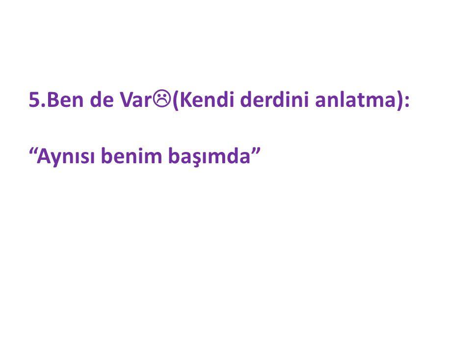 5.Ben de Var(Kendi derdini anlatma):