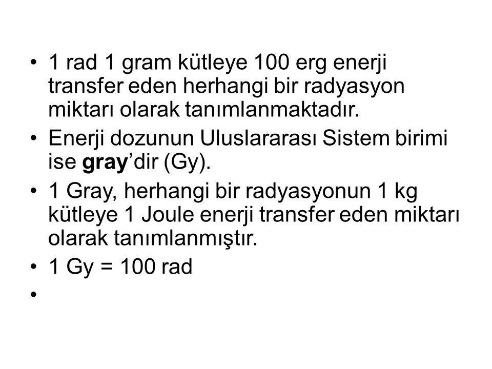 1 rad 1 gram kütleye 100 erg enerji transfer eden herhangi bir radyasyon miktarı olarak tanımlanmaktadır.
