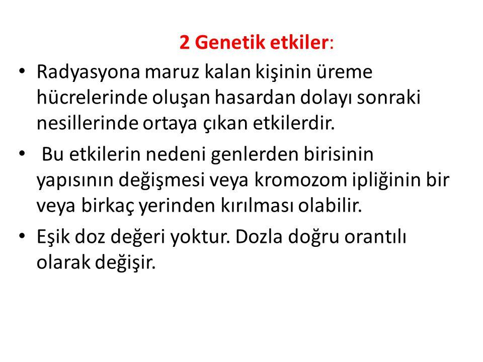 2 Genetik etkiler: Radyasyona maruz kalan kişinin üreme hücrelerinde oluşan hasardan dolayı sonraki nesillerinde ortaya çıkan etkilerdir.