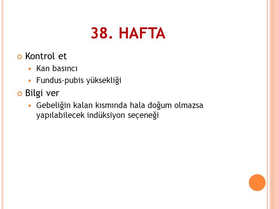 38. HAFTA Kontrol et Bilgi ver Kan basıncı Fundus-pubis yüksekliği