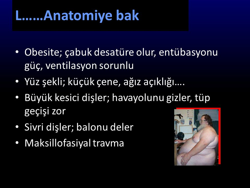 L……Anatomiye bak Obesite; çabuk desatüre olur, entübasyonu güç, ventilasyon sorunlu. Yüz şekli; küçük çene, ağız açıklığı….
