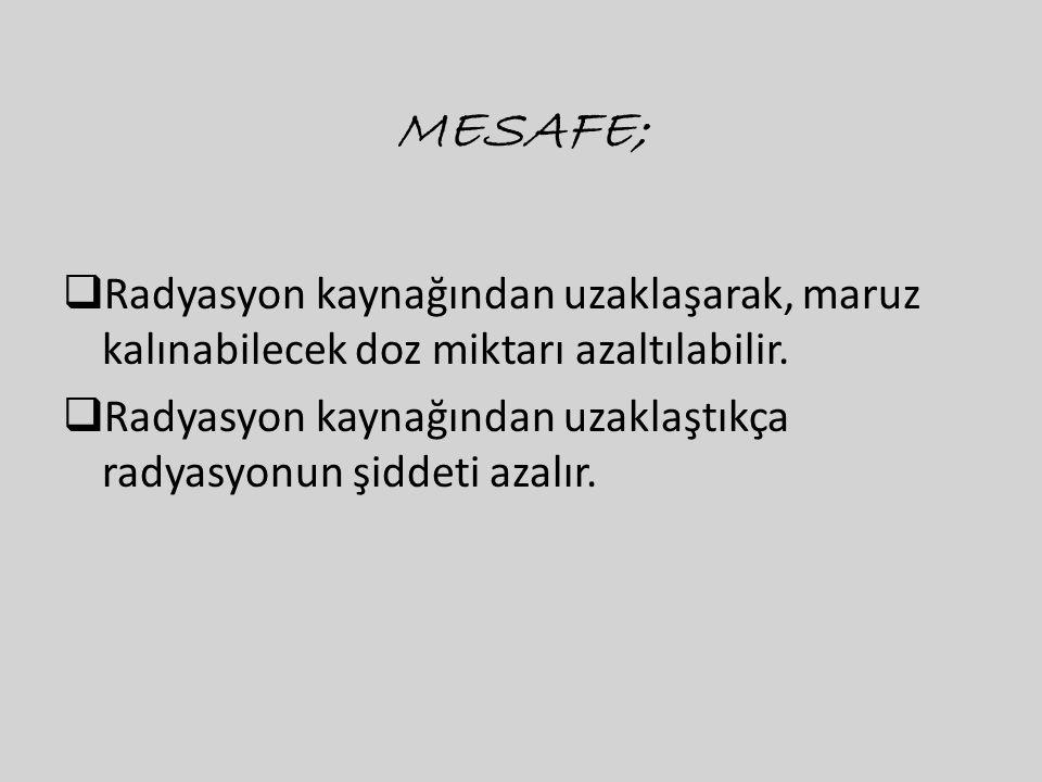 MESAFE; Radyasyon kaynağından uzaklaşarak, maruz kalınabilecek doz miktarı azaltılabilir.