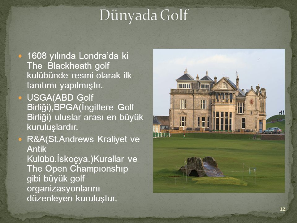 Dünyada Golf 1608 yılında Londra'da ki The Blackheath golf kulübünde resmi olarak ilk tanıtımı yapılmıştır.