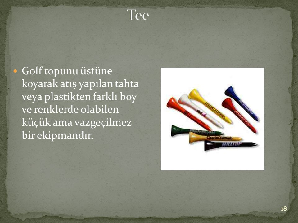 Tee Golf topunu üstüne koyarak atış yapılan tahta veya plastikten farklı boy ve renklerde olabilen küçük ama vazgeçilmez bir ekipmandır.