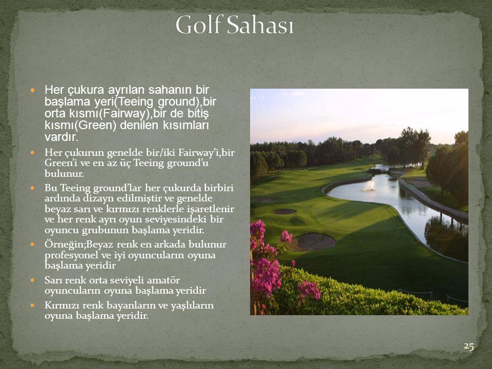 Golf Sahası Her çukura ayrılan sahanın bir başlama yeri(Teeing ground),bir orta kısmı(Fairway),bir de bitiş kısmı(Green) denilen kısımları vardır.