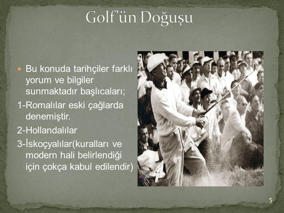 Golf'ün Doğuşu Bu konuda tarihçiler farklı yorum ve bilgiler sunmaktadır başlıcaları; 1-Romalılar eski çağlarda denemiştir.