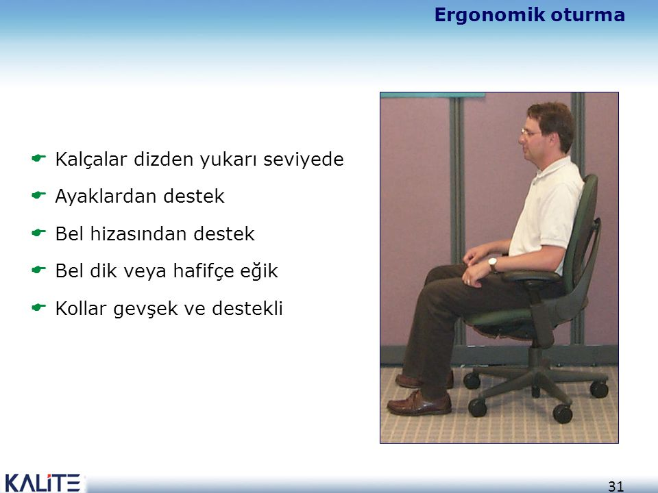 Ergonomik oturma Kalçalar dizden yukarı seviyede. Ayaklardan destek. Bel hizasından destek. Bel dik veya hafifçe eğik.