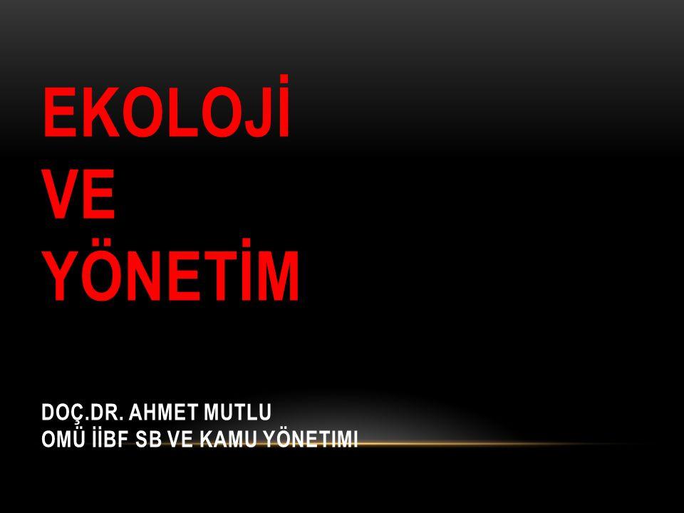 EKOLOJİ VE YÖNETİM Doç.Dr. Ahmet MUTLU OMÜ İİBF SB ve Kamu Yönetimi