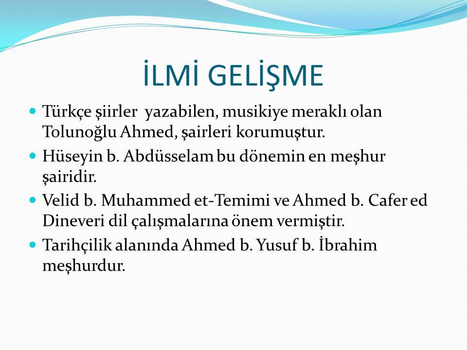 İLMİ GELİŞME Türkçe şiirler yazabilen, musikiye meraklı olan Tolunoğlu Ahmed, şairleri korumuştur.