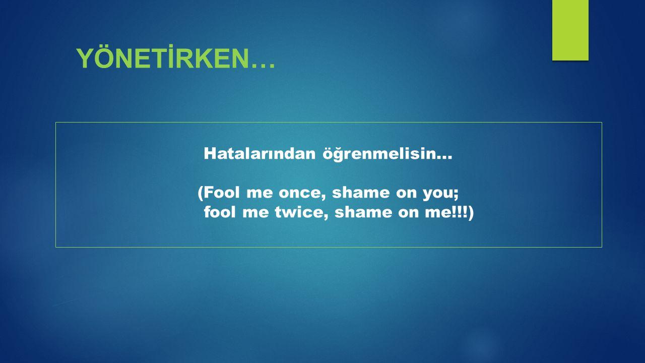 YÖNETİRKEN… Hatalarından öğrenmelisin... (Fool me once, shame on you;