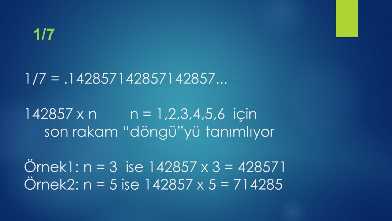 1/7 = .142857142857142857... 142857 x n n = 1,2,3,4,5,6 için son rakam döngü yü tanımlıyor Örnek1: n = 3 ise 142857 x 3 = 428571 Örnek2: n = 5 ise 142857 x 5 = 714285