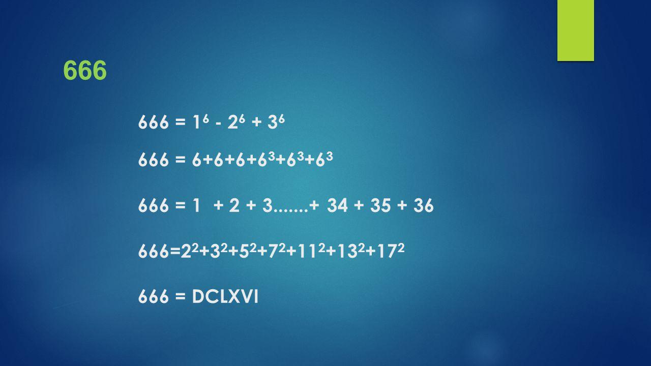 666 666 = 16 - 26 + 36 666 = 6+6+6+63+63+63 666 = 1 + 2 + 3.......+ 34 + 35 + 36 666=22+32+52+72+112+132+172 666 = DCLXVI.
