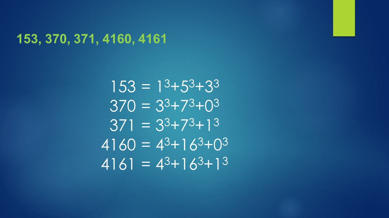 153, 370, 371, 4160, 4161 153 = 13+53+33 370 = 33+73+03 371 = 33+73+13 4160 = 43+163+03 4161 = 43+163+13.