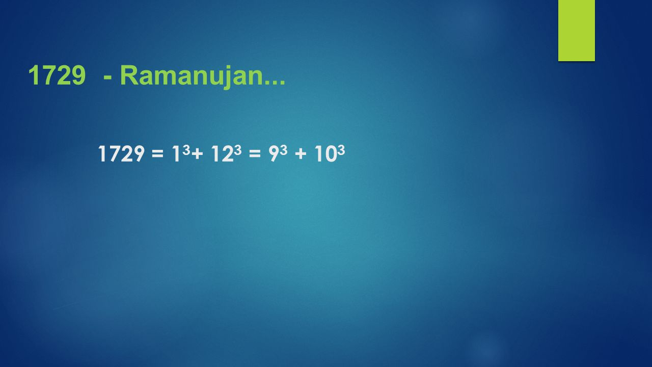 1729 - Ramanujan... 1729 = 13+ 123 = 93 + 103
