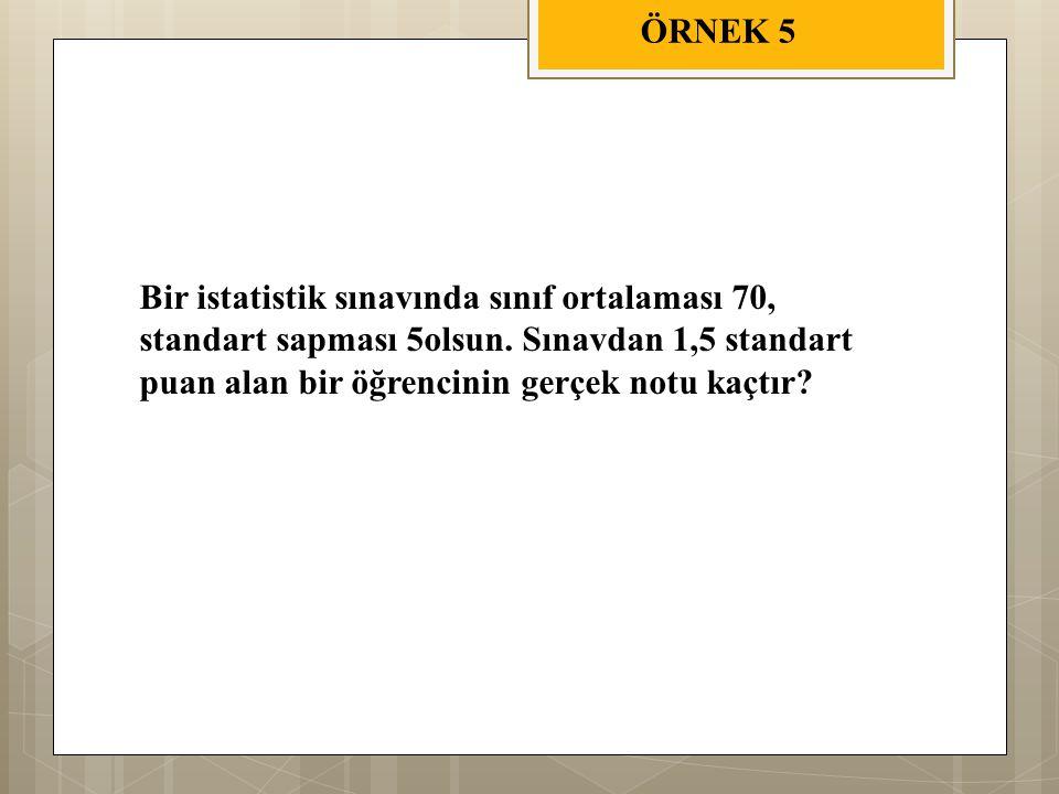 ÖRNEK 5 Bir istatistik sınavında sınıf ortalaması 70, standart sapması 5olsun.