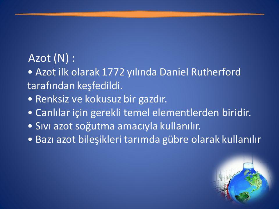 Azot (N) : • Azot ilk olarak 1772 yılında Daniel Rutherford tarafından keşfedildi.