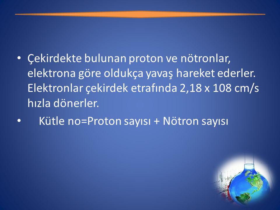 Çekirdekte bulunan proton ve nötronlar, elektrona göre oldukça yavaş hareket ederler. Elektronlar çekirdek etrafında 2,18 x 108 cm/s hızla dönerler.