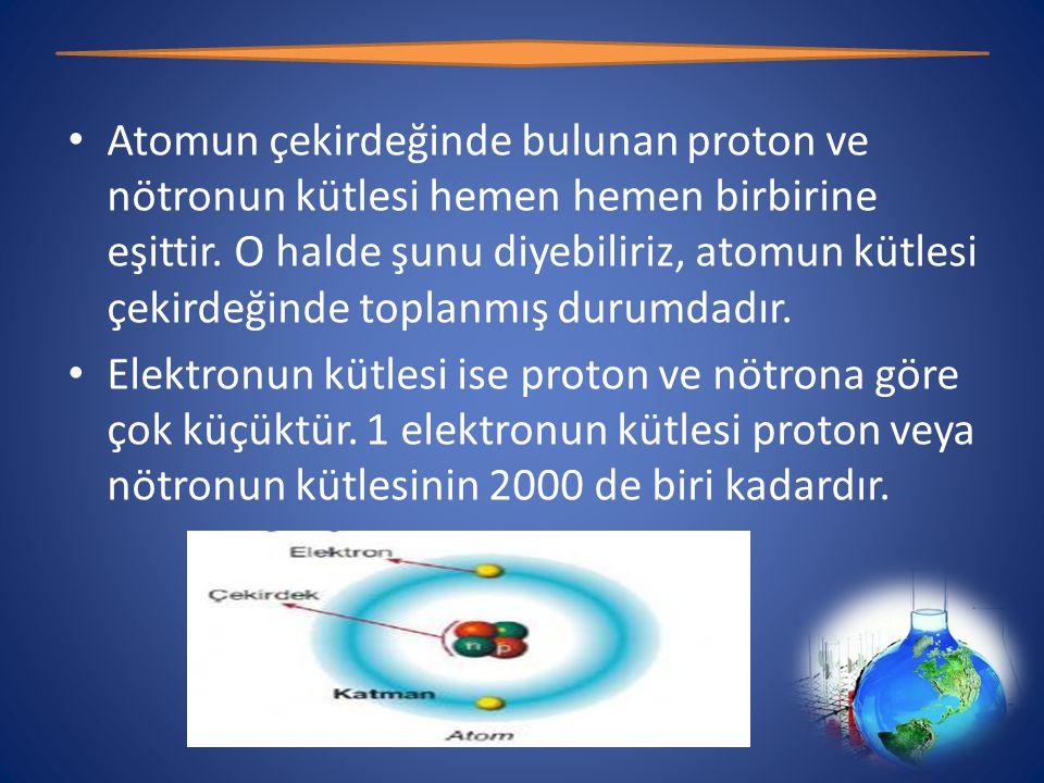 Atomun çekirdeğinde bulunan proton ve nötronun kütlesi hemen hemen birbirine eşittir. O halde şunu diyebiliriz, atomun kütlesi çekirdeğinde toplanmış durumdadır.