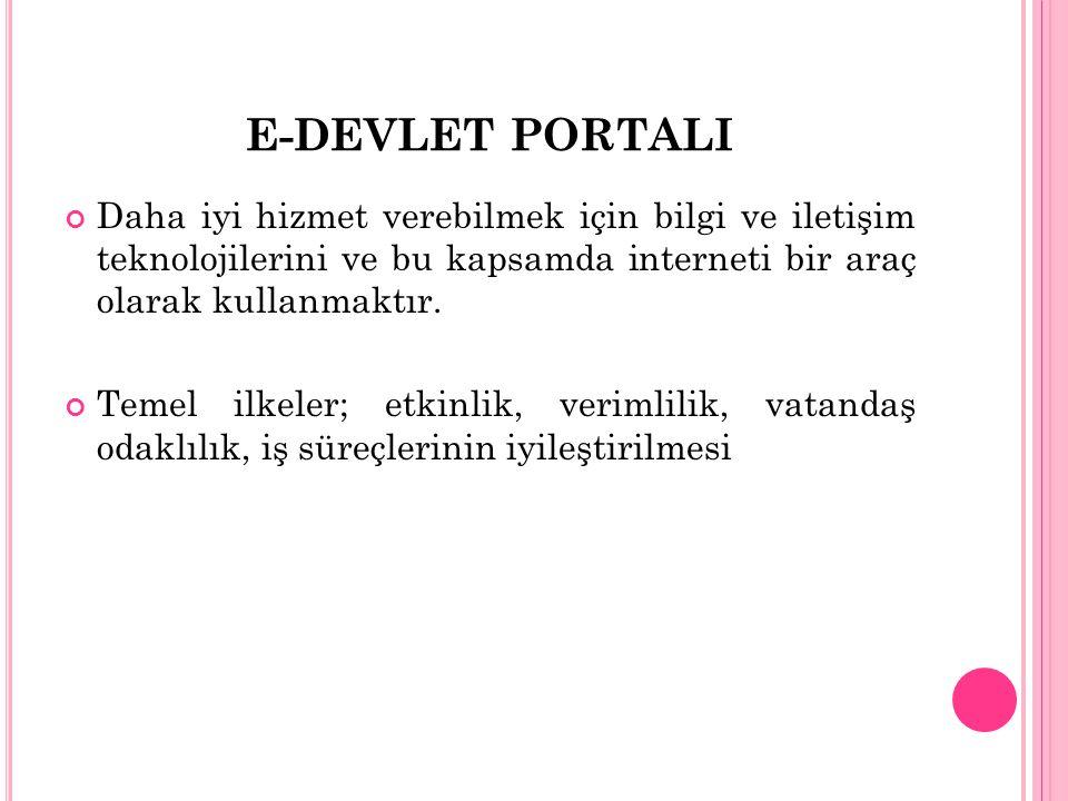 E-DEVLET PORTALI Daha iyi hizmet verebilmek için bilgi ve iletişim teknolojilerini ve bu kapsamda interneti bir araç olarak kullanmaktır.