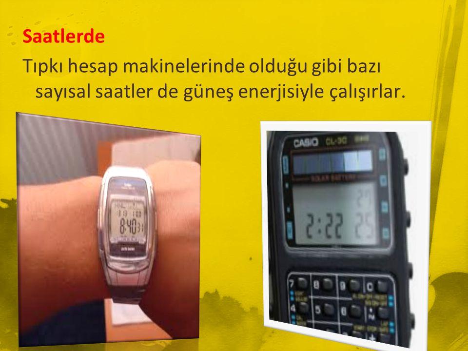 Saatlerde Tıpkı hesap makinelerinde olduğu gibi bazı sayısal saatler de güneş enerjisiyle çalışırlar.