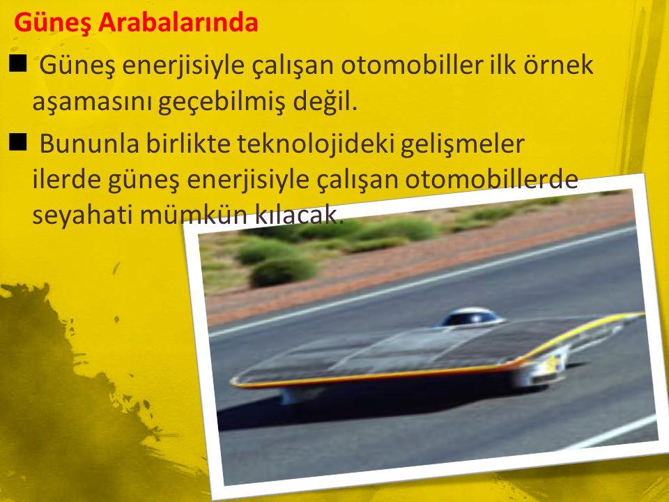 Güneş Arabalarında Güneş enerjisiyle çalışan otomobiller ilk örnek aşamasını geçebilmiş değil.