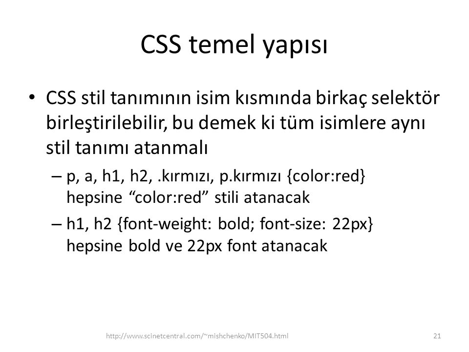 CSS temel yapısı CSS stil tanımının isim kısmında birkaç selektör birleştirilebilir, bu demek ki tüm isimlere aynı stil tanımı atanmalı.