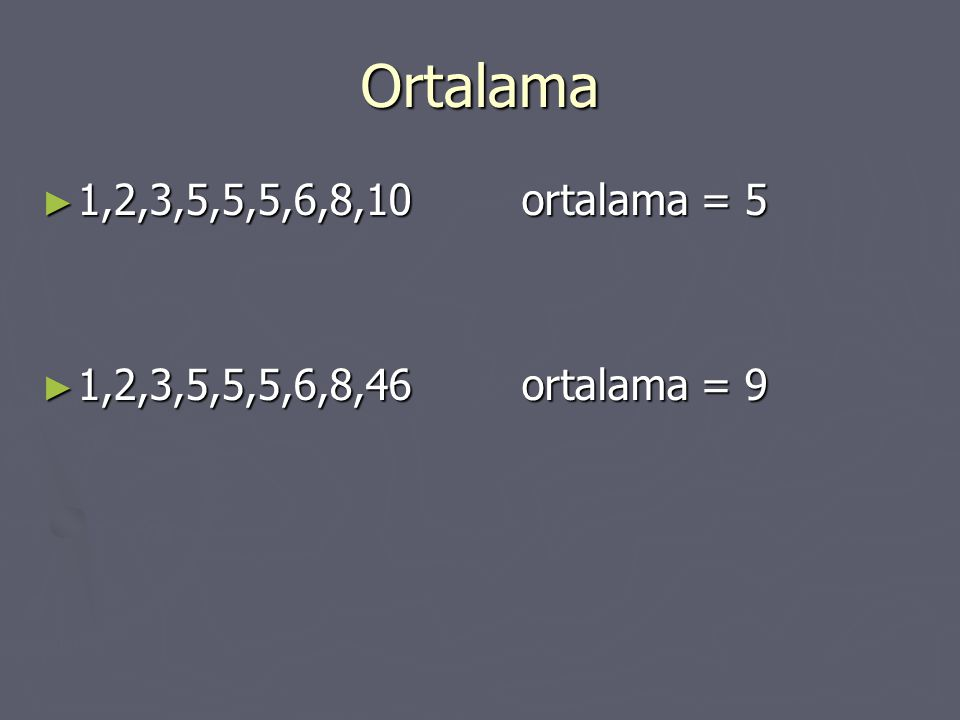 Ortalama 1,2,3,5,5,5,6,8,10 ortalama = 5 1,2,3,5,5,5,6,8,46 ortalama = 9