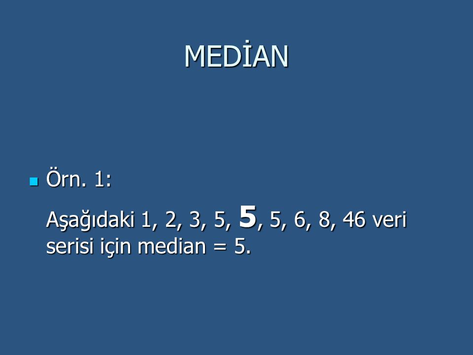 MEDİAN Örn. 1: Aşağıdaki 1, 2, 3, 5, 5, 5, 6, 8, 46 veri serisi için median = 5.