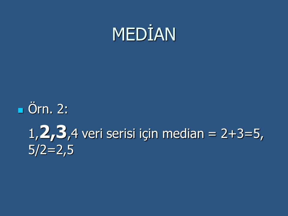MEDİAN Örn. 2: 1,2,3,4 veri serisi için median = 2+3=5, 5/2=2,5