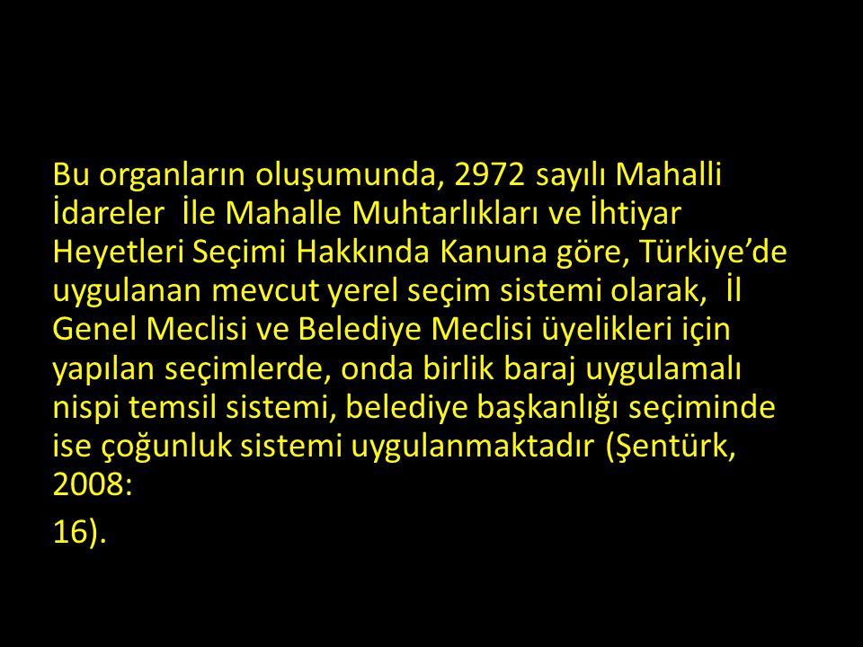 Bu organların oluşumunda, 2972 sayılı Mahalli İdareler İle Mahalle Muhtarlıkları ve İhtiyar Heyetleri Seçimi Hakkında Kanuna göre, Türkiye'de uygulanan mevcut yerel seçim sistemi olarak, İl Genel Meclisi ve Belediye Meclisi üyelikleri için yapılan seçimlerde, onda birlik baraj uygulamalı nispi temsil sistemi, belediye başkanlığı seçiminde ise çoğunluk sistemi uygulanmaktadır (Şentürk, 2008: