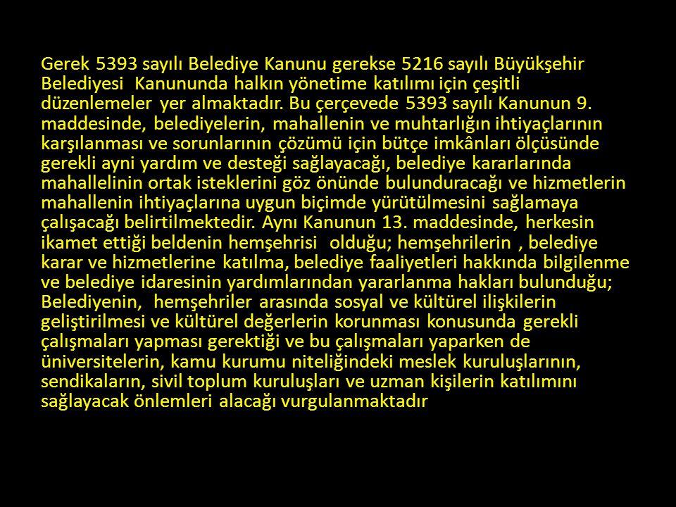 Gerek 5393 sayılı Belediye Kanunu gerekse 5216 sayılı Büyükşehir Belediyesi Kanununda halkın yönetime katılımı için çeşitli düzenlemeler yer almaktadır.