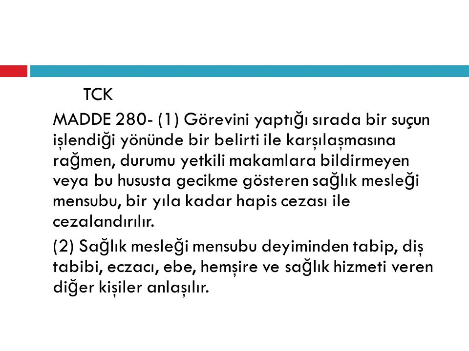 TCK MADDE 280- (1) Görevini yaptığı sırada bir suçun işlendiği yönünde bir belirti ile karşılaşmasına rağmen, durumu yetkili makamlara bildirmeyen veya bu hususta gecikme gösteren sağlık mesleği mensubu, bir yıla kadar hapis cezası ile cezalandırılır.
