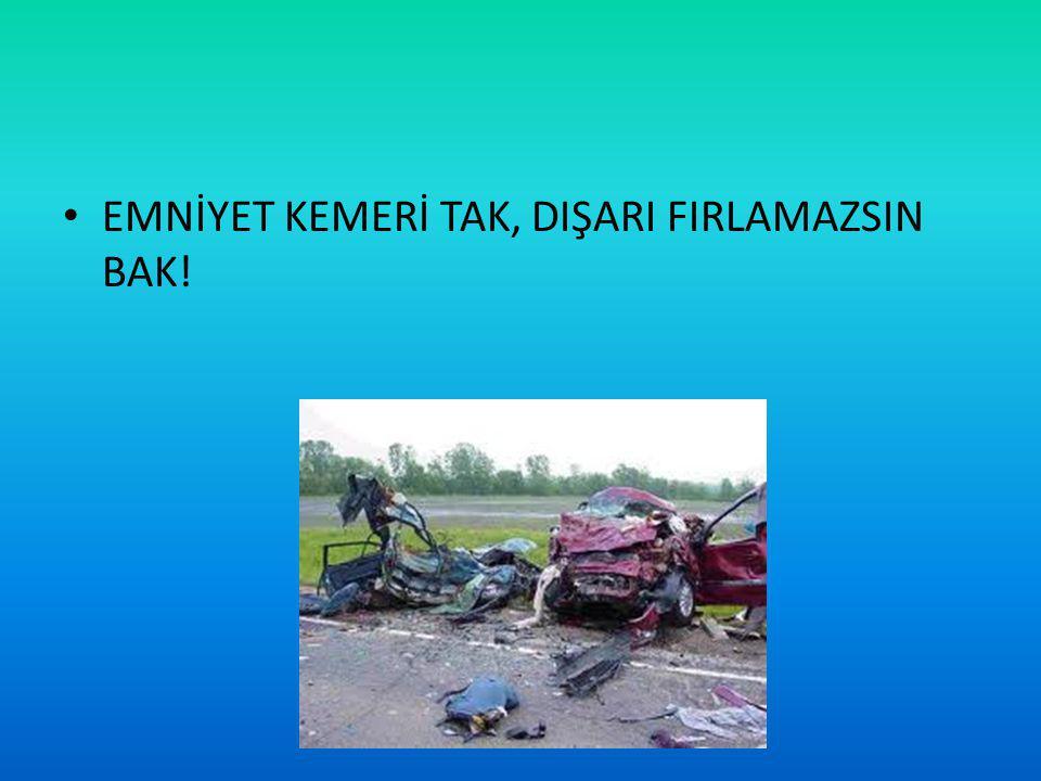 EMNİYET KEMERİ TAK, DIŞARI FIRLAMAZSIN BAK!