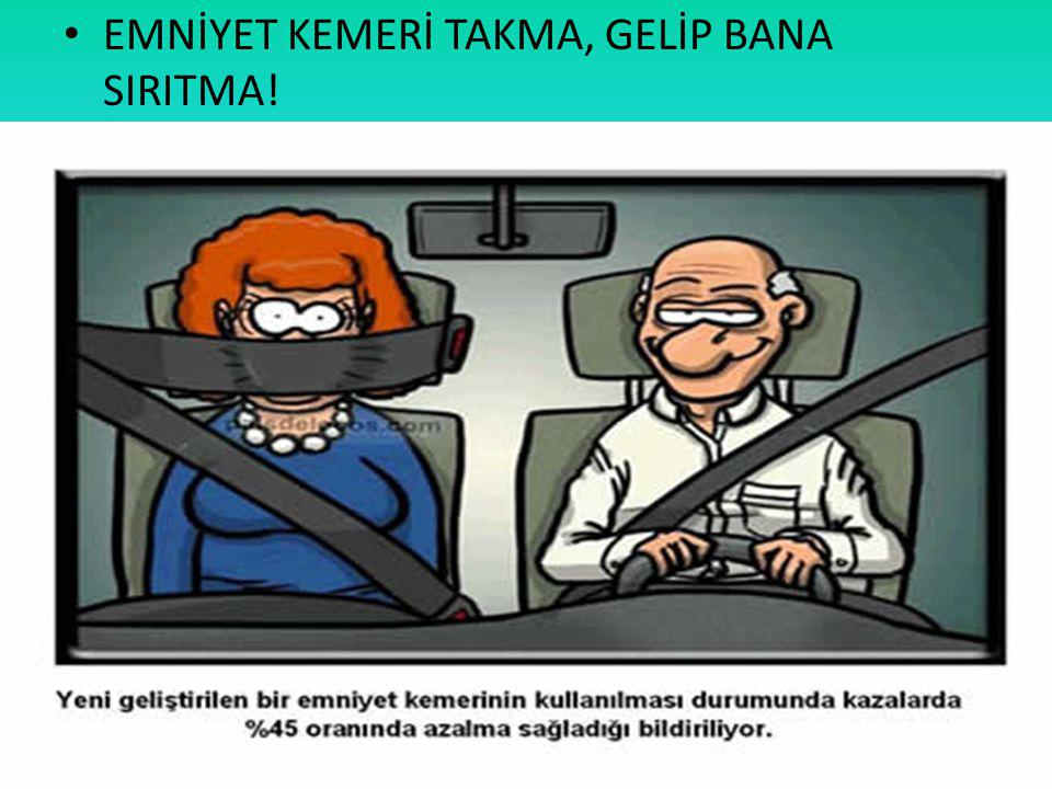 EMNİYET KEMERİ TAKMA, GELİP BANA SIRITMA!