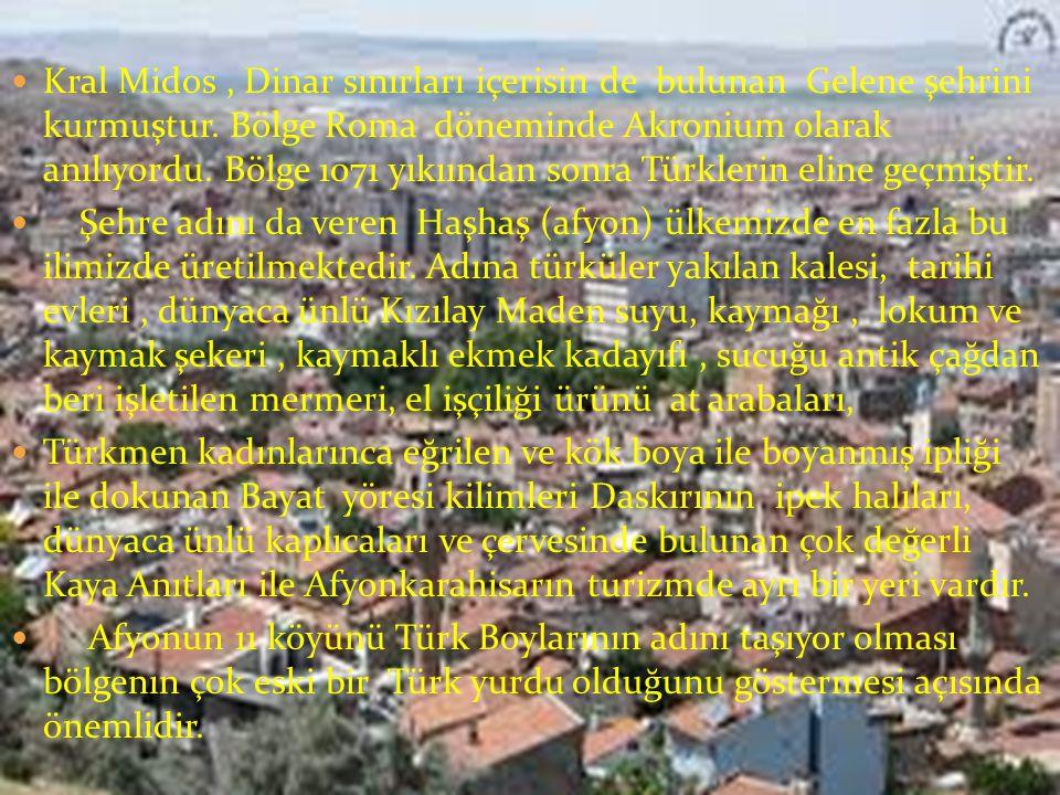 Kral Midos , Dinar sınırları içerisin de bulunan Gelene şehrini kurmuştur. Bölge Roma döneminde Akronium olarak anılıyordu. Bölge 1071 yıkıından sonra Türklerin eline geçmiştir.