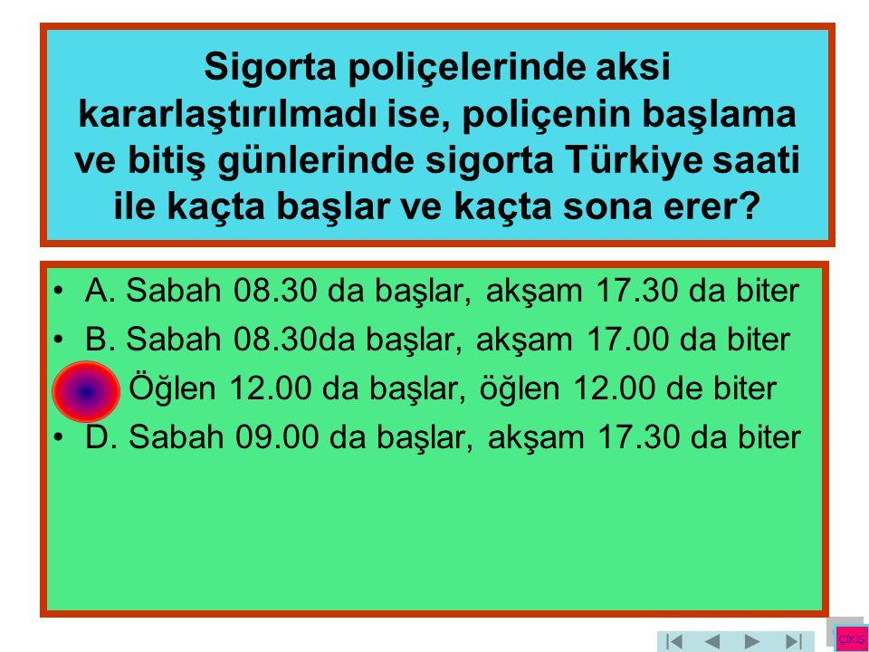 Sigorta poliçelerinde aksi kararlaştırılmadı ise, poliçenin başlama ve bitiş günlerinde sigorta Türkiye saati ile kaçta başlar ve kaçta sona erer
