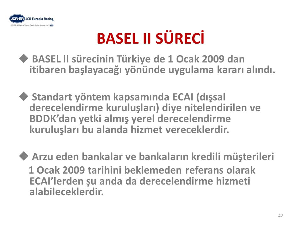 BASEL II SÜRECİ  BASEL II sürecinin Türkiye de 1 Ocak 2009 dan itibaren başlayacağı yönünde uygulama kararı alındı.