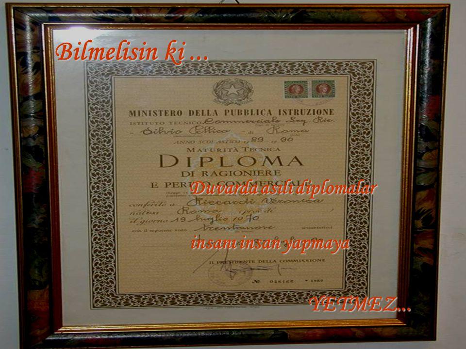 Bilmelisin ki ... Duvarda asılı diplomalar insanı insan yapmaya