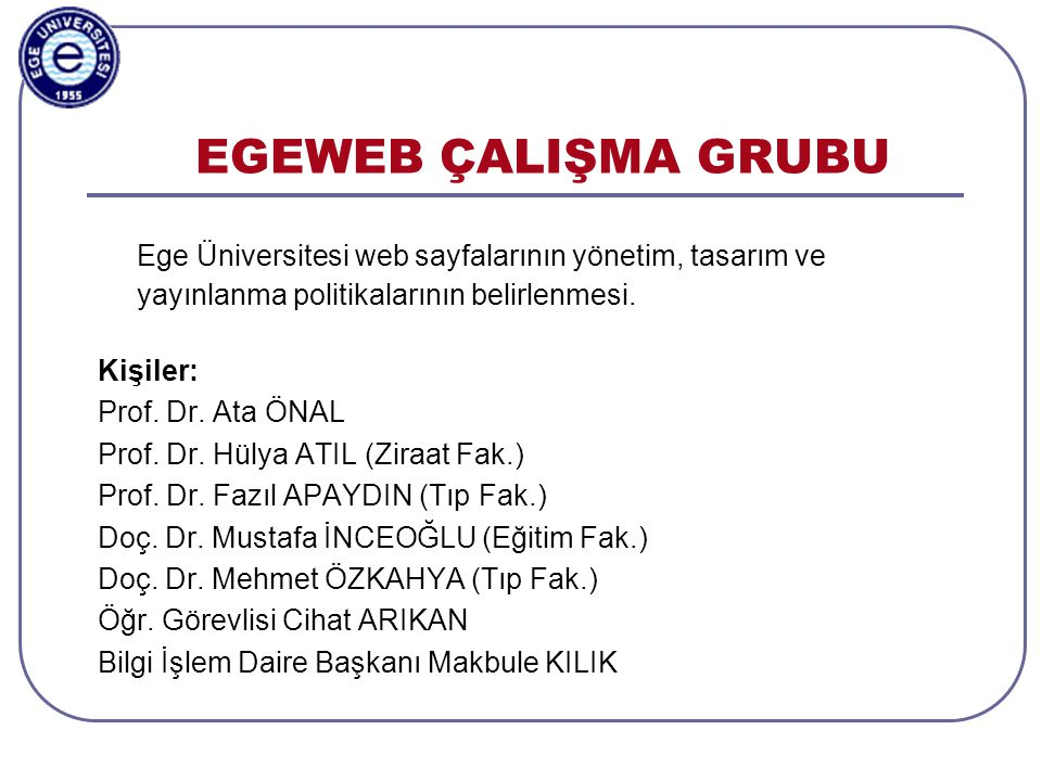EGEWEB ÇALIŞMA GRUBU Ege Üniversitesi web sayfalarının yönetim, tasarım ve yayınlanma politikalarının belirlenmesi.