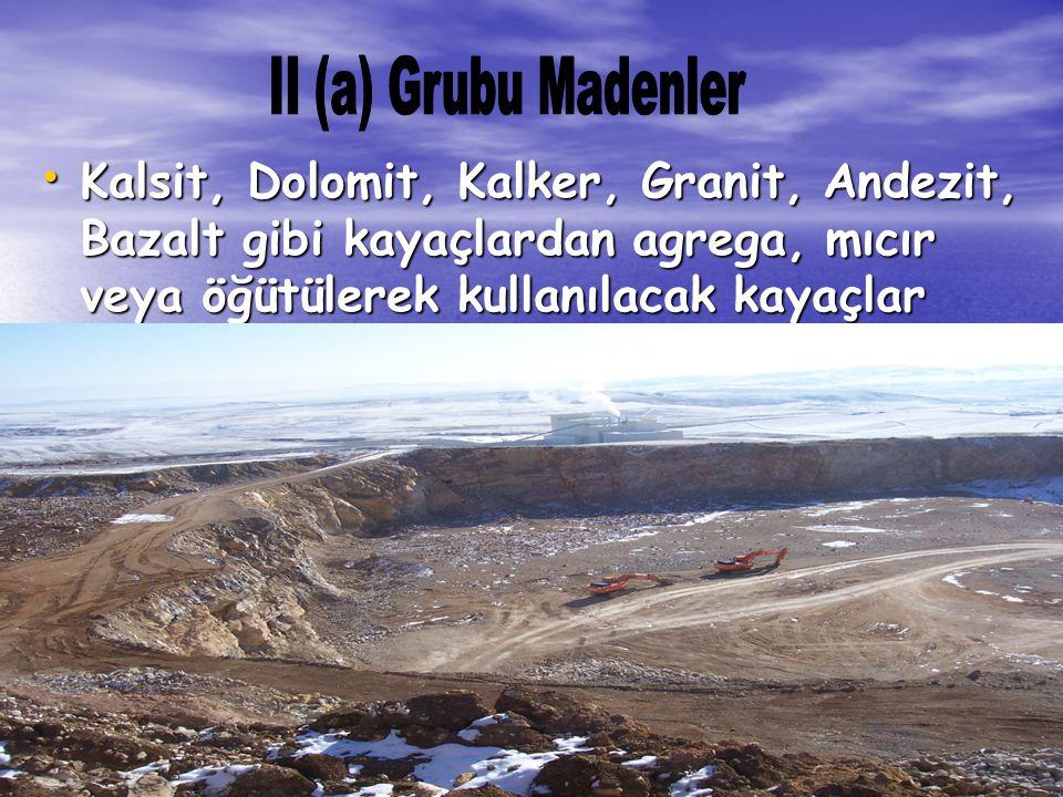 II (a) Grubu Madenler Kalsit, Dolomit, Kalker, Granit, Andezit, Bazalt gibi kayaçlardan agrega, mıcır veya öğütülerek kullanılacak kayaçlar.